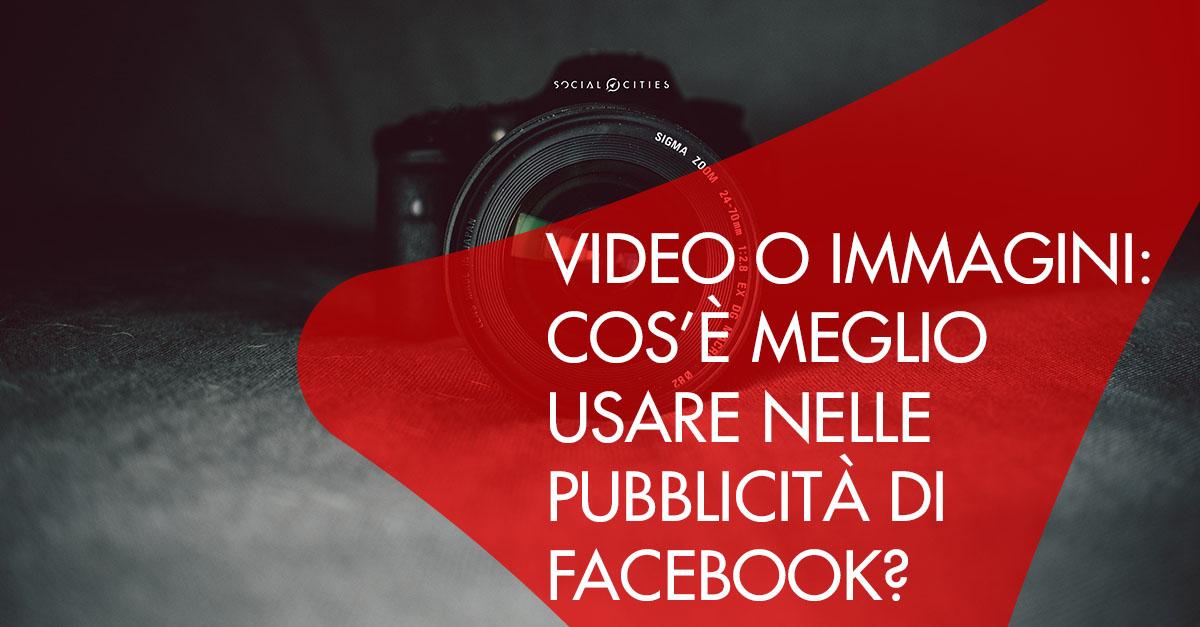 Video o immagini cosa usare pubblicità Facebook Ads